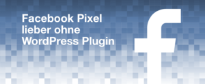 Facebook Pixel lieber ohne WordPress Plugin einsetzen Konflikt mit Cookie Plugin Complianz